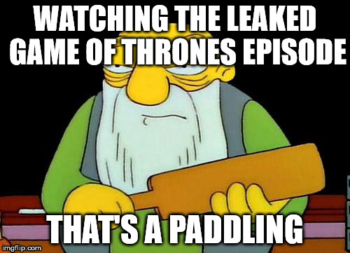 That's a paddlin' Meme | WATCHING THE LEAKED GAME OF THRONES EPISODE THAT'S A PADDLING | image tagged in memes,that's a paddlin',game of thrones | made w/ Imgflip meme maker