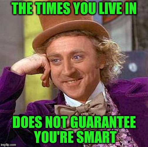 Creepy Condescending Wonka Meme | THE TIMES YOU LIVE IN DOES NOT GUARANTEE YOU'RE SMART | image tagged in memes,creepy condescending wonka | made w/ Imgflip meme maker