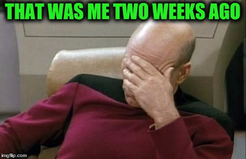 Captain Picard Facepalm Meme | THAT WAS ME TWO WEEKS AGO | image tagged in memes,captain picard facepalm | made w/ Imgflip meme maker