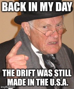 Back In My Day Meme | BACK IN MY DAY THE DRIFT WAS STILL MADE IN THE U.S.A. | image tagged in memes,back in my day | made w/ Imgflip meme maker