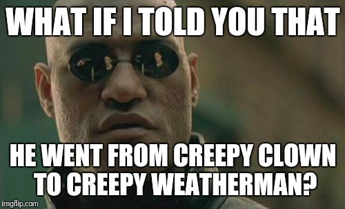 Matrix Morpheus Meme | WHAT IF I TOLD YOU THAT HE WENT FROM CREEPY CLOWN TO CREEPY WEATHERMAN? | image tagged in memes,matrix morpheus | made w/ Imgflip meme maker