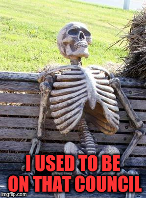 Waiting Skeleton Meme | I USED TO BE ON THAT COUNCIL | image tagged in memes,waiting skeleton | made w/ Imgflip meme maker