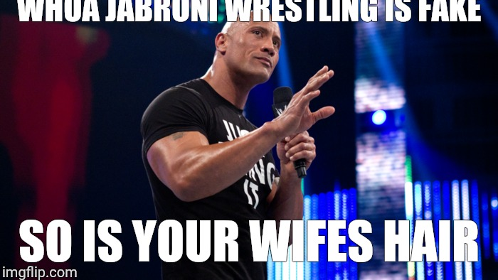 WHOA JABRONI WRESTLING IS FAKE SO IS YOUR WIFES HAIR | image tagged in the rock | made w/ Imgflip meme maker
