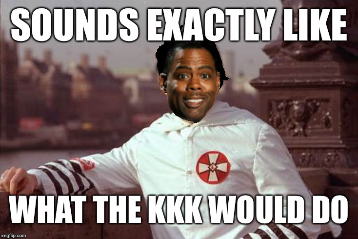 Chris Rock | SOUNDS EXACTLY LIKE WHAT THE KKK WOULD DO | image tagged in chris rock | made w/ Imgflip meme maker
