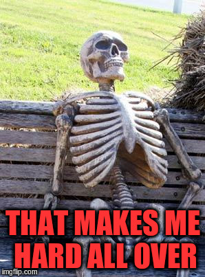 Waiting Skeleton Meme | THAT MAKES ME HARD ALL OVER | image tagged in memes,waiting skeleton | made w/ Imgflip meme maker