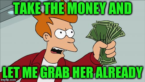 TAKE THE MONEY AND LET ME GRAB HER ALREADY | made w/ Imgflip meme maker
