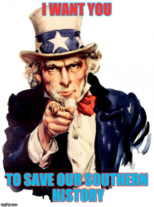 Uncle Sam Meme | I WANT YOU TO SAVE OUR SOUTHERN HISTORY | image tagged in memes,uncle sam | made w/ Imgflip meme maker