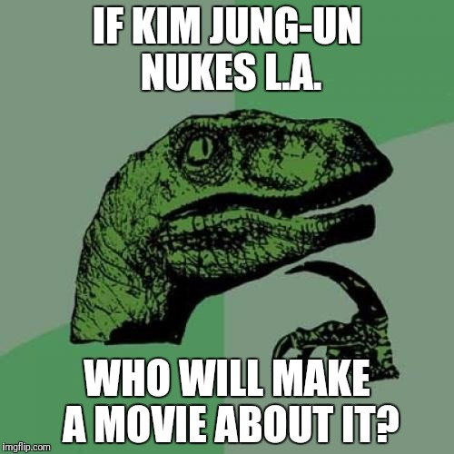 Philosoraptor Meme | IF KIM JUNG-UN NUKES L.A. WHO WILL MAKE A MOVIE ABOUT IT? | image tagged in memes,philosoraptor | made w/ Imgflip meme maker