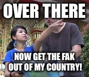 OVER THERE NOW GET THE FAK OUT OF MY COUNTRY! | made w/ Imgflip meme maker