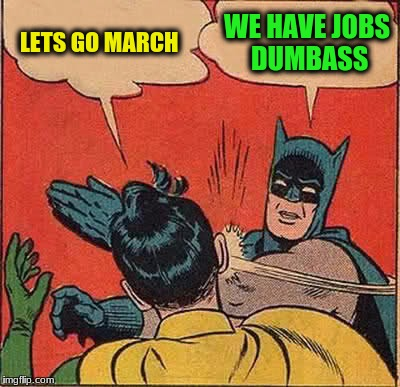 Batman Slapping Robin Meme | LETS GO MARCH WE HAVE JOBS DUMBASS | image tagged in memes,batman slapping robin | made w/ Imgflip meme maker