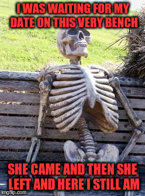 Waiting Skeleton Meme | I WAS WAITING FOR MY DATE ON THIS VERY BENCH SHE CAME AND THEN SHE LEFT AND HERE I STILL AM | image tagged in memes,waiting skeleton | made w/ Imgflip meme maker