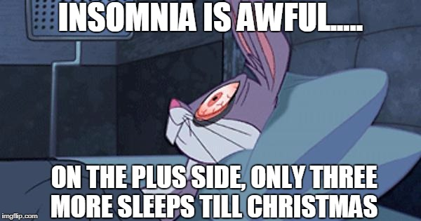 Bugs Insomnia | INSOMNIA IS AWFUL..... ON THE PLUS SIDE, ONLY THREE MORE SLEEPS TILL CHRISTMAS | image tagged in bugs insomnia | made w/ Imgflip meme maker