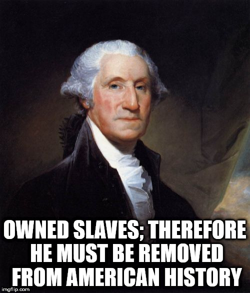 George Washington | OWNED SLAVES; THEREFORE HE MUST BE REMOVED FROM AMERICAN HISTORY | image tagged in memes,george washington | made w/ Imgflip meme maker