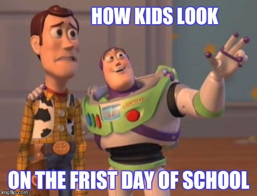 X, X Everywhere Meme | HOW KIDS LOOK ON THE FRIST DAY OF SCHOOL | image tagged in memes,x x everywhere | made w/ Imgflip meme maker