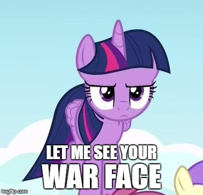 War Face | LET ME SEE YOUR WAR FACE | image tagged in mlp,pony,twilight,war face | made w/ Imgflip meme maker
