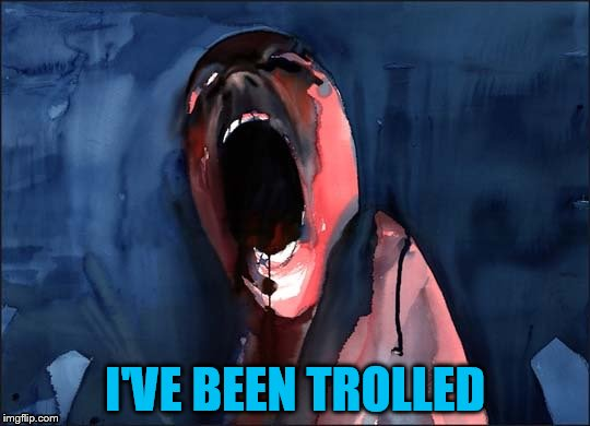 Pink Floyd Scream | I'VE BEEN TROLLED | image tagged in pink floyd scream | made w/ Imgflip meme maker