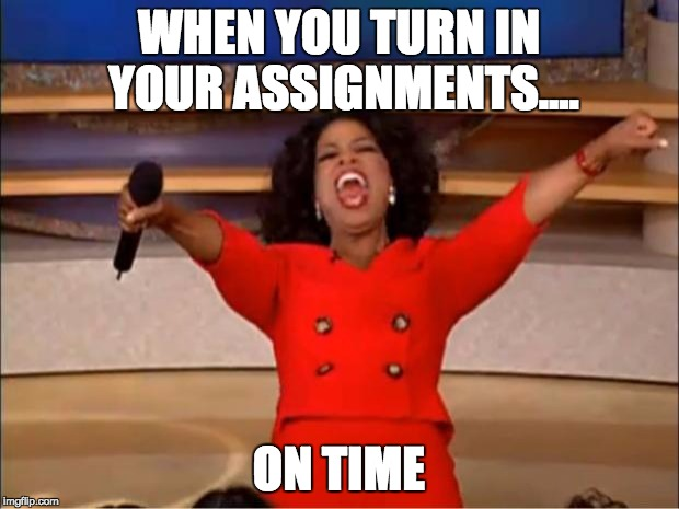 Oprah You Get A | WHEN YOU TURN IN YOUR ASSIGNMENTS.... ON TIME | image tagged in memes,oprah you get a | made w/ Imgflip meme maker