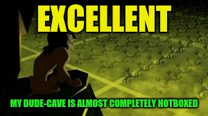 EXCELLENT MY DUDE-CAVE IS ALMOST COMPLETELY HOTBOXED | made w/ Imgflip meme maker