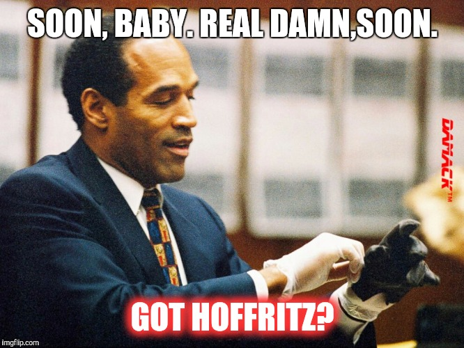 Murder? | SOON, BABY. REAL DAMN,SOON. GOT HOFFRITZ? | image tagged in meme | made w/ Imgflip meme maker