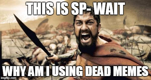 Sparta Leonidas Meme | THIS IS SP- WAIT WHY AM I USING DEAD MEMES | image tagged in memes,sparta leonidas | made w/ Imgflip meme maker