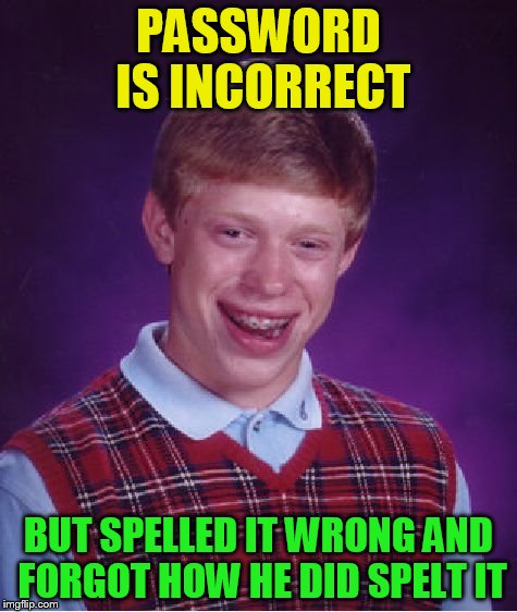 Bad Luck Brian Meme | PASSWORD IS INCORRECT BUT SPELLED IT WRONG AND FORGOT HOW HE DID SPELT IT | image tagged in memes,bad luck brian | made w/ Imgflip meme maker