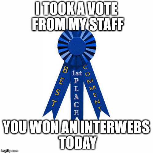 I TOOK A VOTE FROM MY STAFF YOU WON AN INTERWEBS TODAY | made w/ Imgflip meme maker