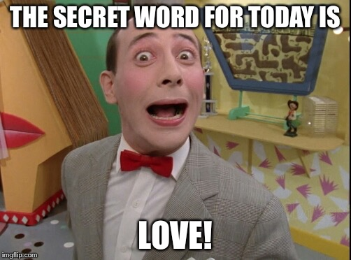 Peewee Herman secret word of the day |  THE SECRET WORD FOR TODAY IS; LOVE! | image tagged in peewee herman secret word of the day | made w/ Imgflip meme maker
