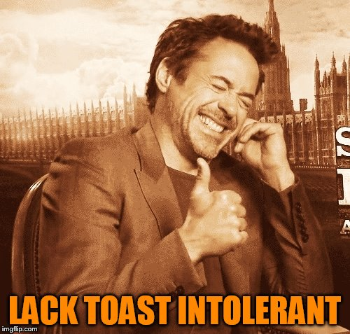laughing | LACK TOAST INTOLERANT | image tagged in laughing | made w/ Imgflip meme maker