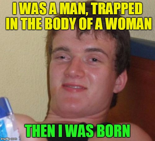 Gender identity ... there's a grain of truth in it  ^^ | I WAS A MAN, TRAPPED IN THE BODY OF A WOMAN THEN I WAS BORN | image tagged in memes,10 guy,funny,gender,gender identity | made w/ Imgflip meme maker