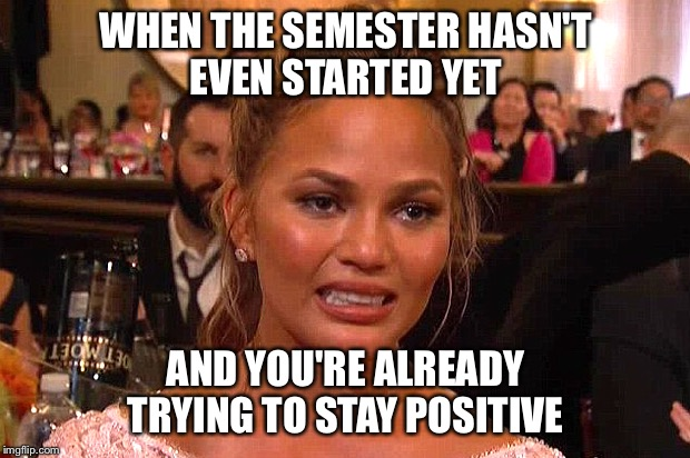 Awkward Chrissy Teigen | WHEN THE SEMESTER HASN'T EVEN STARTED YET AND YOU'RE ALREADY TRYING TO STAY POSITIVE | image tagged in awkward chrissy teigen | made w/ Imgflip meme maker