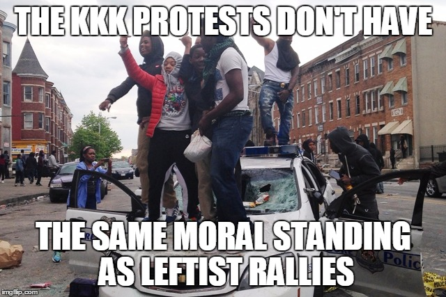Riot | THE KKK PROTESTS DON'T HAVE THE SAME MORAL STANDING AS LEFTIST RALLIES | image tagged in riot | made w/ Imgflip meme maker