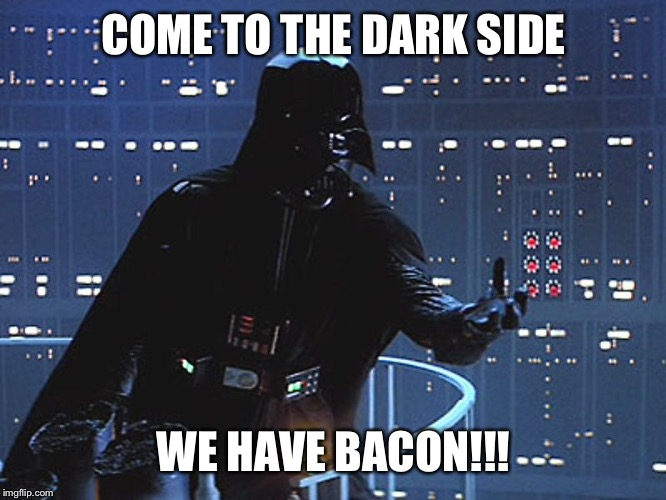 Darth Vader - Come to the Dark Side | COME TO THE DARK SIDE WE HAVE BACON!!! | image tagged in darth vader - come to the dark side | made w/ Imgflip meme maker