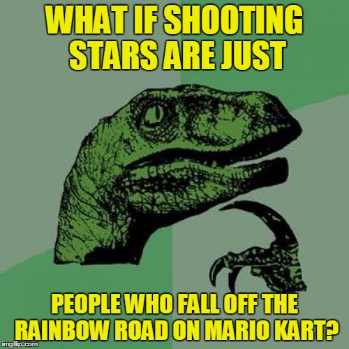 Philosoraptor | WHAT IF SHOOTING STARS ARE JUST PEOPLE WHO FALL OFF THE RAINBOW ROAD ON MARIO KART? | image tagged in memes,philosoraptor,funny,mario kart,shooting star | made w/ Imgflip meme maker