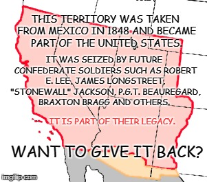 Stolen Land | THIS TERRITORY WAS TAKEN FROM MEXICO IN 1848 AND BECAME PART OF THE UNITED STATES. IT WAS SEIZED BY FUTURE CONFEDERATE SOLDIERS SUCH AS ROBE | image tagged in mexico,confederate soldiers,monuments,seizure | made w/ Imgflip meme maker