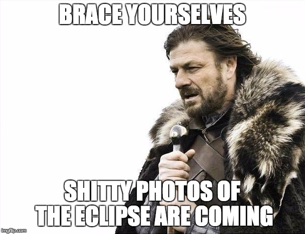 Brace Yourselves X is Coming Meme | BRACE YOURSELVES SHITTY PHOTOS OF THE ECLIPSE ARE COMING | image tagged in memes,brace yourselves x is coming,AdviceAnimals | made w/ Imgflip meme maker