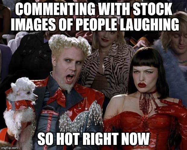 Mugatu So Hot Right Now Meme | COMMENTING WITH STOCK IMAGES OF PEOPLE LAUGHING SO HOT RIGHT NOW | image tagged in memes,mugatu so hot right now | made w/ Imgflip meme maker