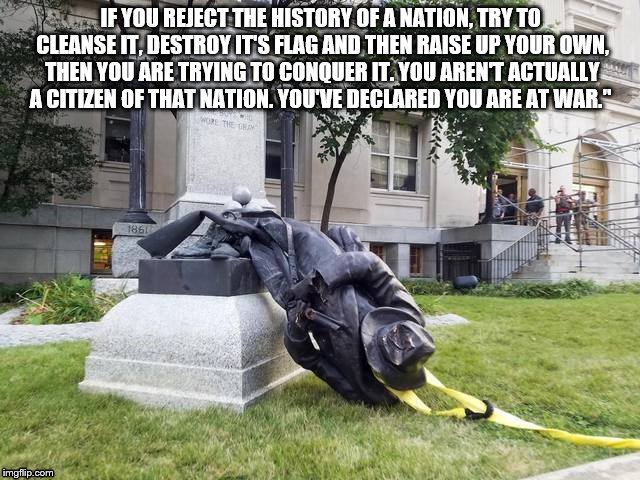 IF YOU REJECT THE HISTORY OF A NATION, TRY TO CLEANSE IT, DESTROY IT'S FLAG AND THEN RAISE UP YOUR OWN, THEN YOU ARE TRYING TO CONQUER IT. Y | image tagged in statue | made w/ Imgflip meme maker