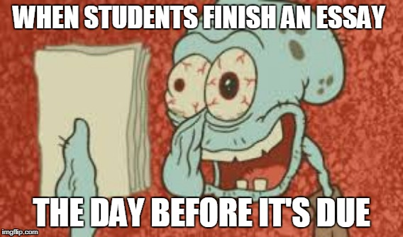WHEN STUDENTS FINISH AN ESSAY THE DAY BEFORE IT'S DUE | image tagged in squidward | made w/ Imgflip meme maker