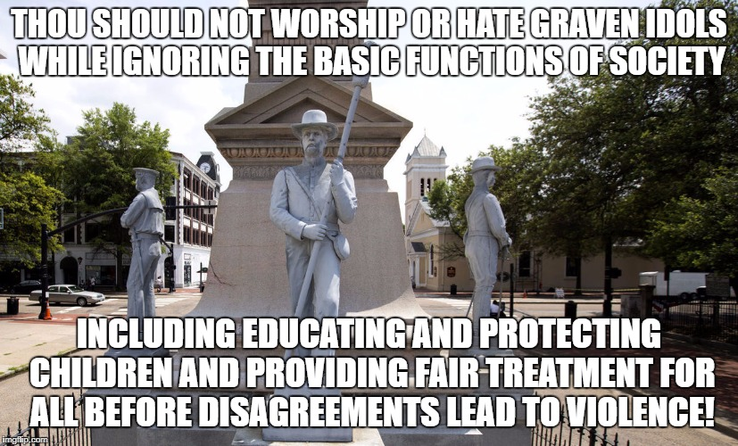 THOU SHOULD NOT WORSHIP OR HATE GRAVEN IDOLS WHILE IGNORING THE BASIC FUNCTIONS OF SOCIETY INCLUDING EDUCATING AND PROTECTING CHILDREN AND P | image tagged in csa monument removal | made w/ Imgflip meme maker