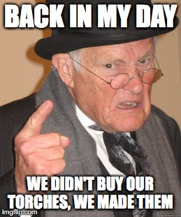 Back In My Day Meme | BACK IN MY DAY WE DIDN'T BUY OUR TORCHES, WE MADE THEM | image tagged in memes,back in my day | made w/ Imgflip meme maker