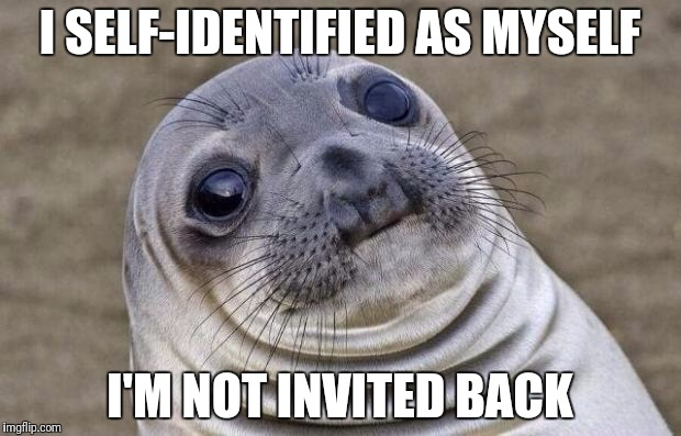 Awkward Moment Sealion Meme | I SELF-IDENTIFIED AS MYSELF I'M NOT INVITED BACK | image tagged in memes,awkward moment sealion | made w/ Imgflip meme maker