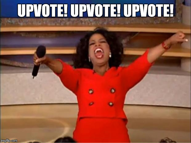 Oprah You Get A Meme | UPVOTE! UPVOTE! UPVOTE! | image tagged in memes,oprah you get a | made w/ Imgflip meme maker