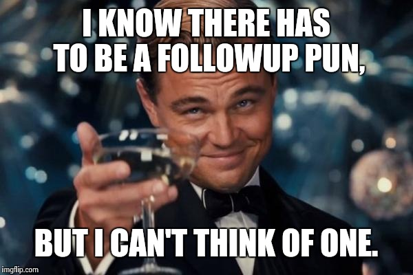 Leonardo Dicaprio Cheers Meme | I KNOW THERE HAS TO BE A FOLLOWUP PUN, BUT I CAN'T THINK OF ONE. | image tagged in memes,leonardo dicaprio cheers | made w/ Imgflip meme maker