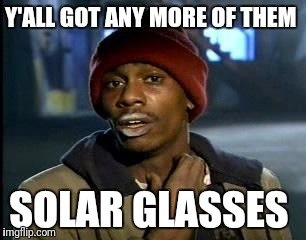 Y'all Got Any More Of That | Y'ALL GOT ANY MORE OF THEM SOLAR GLASSES | image tagged in memes,yall got any more of | made w/ Imgflip meme maker