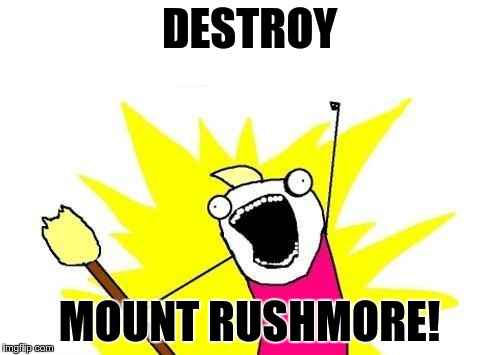 X All The Y Meme | DESTROY MOUNT RUSHMORE! | image tagged in memes,x all the y | made w/ Imgflip meme maker
