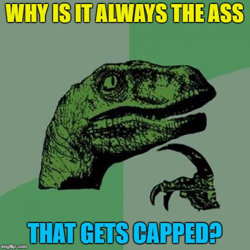 Philosoraptor Meme | WHY IS IT ALWAYS THE ASS THAT GETS CAPPED? | image tagged in memes,philosoraptor | made w/ Imgflip meme maker