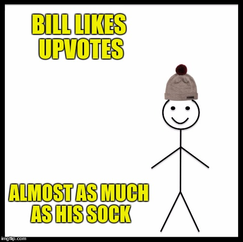 Be Like Bill Meme | BILL LIKES UPVOTES ALMOST AS MUCH AS HIS SOCK | image tagged in memes,be like bill | made w/ Imgflip meme maker