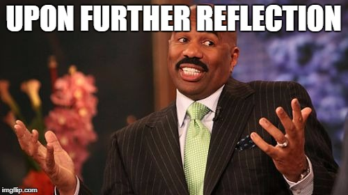 Steve Harvey Meme | UPON FURTHER REFLECTION | image tagged in memes,steve harvey | made w/ Imgflip meme maker