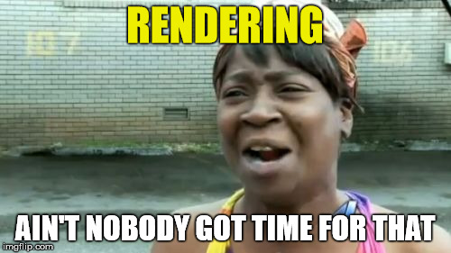Aint Nobody Got Time For That Meme | RENDERING AIN'T NOBODY GOT TIME FOR THAT | image tagged in memes,aint nobody got time for that | made w/ Imgflip meme maker