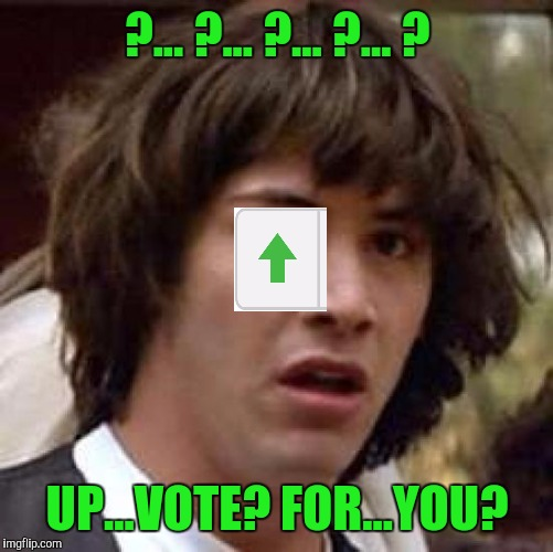 Conspiracy Keanu Meme | ?... ?... ?... ?... ? UP...VOTE? FOR...YOU? | image tagged in memes,conspiracy keanu | made w/ Imgflip meme maker